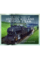 The Final Years of London Midland Region Steam
